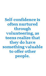 Self-confidence is often nurtured through volunteering, as teens realize that they do have something valuable to offer other people.
