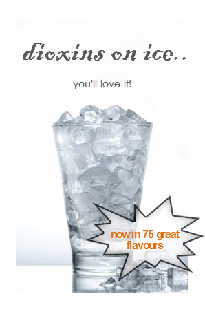 dioxins are in our water so why not try them on ice, 75 great flavours, theres no escaping them is there?